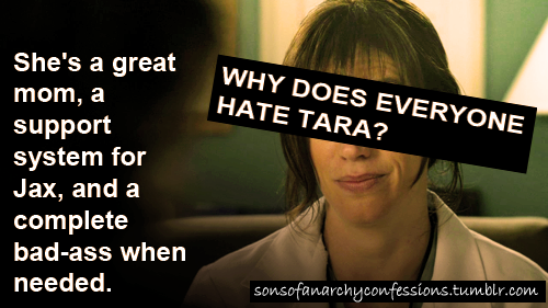 """Why does everyone hate Tara? She's a great mom, a support system for Jax, and a complete bad-ass when needed. Also, people need to lay off Maggie Siff's ""bad"" acting. Uh, she plays a great character on one of the highest-rated TV shows on one of the highest-rated TV networks, you are in no right to gage her acting ""bad"" acting chops. If her acting skills bother you that much, maybe you should stop watching SOA."""