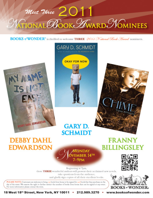 NATIONAL BOOK AWARD NOMINEES Tonight @BooksofWonder is thrilled to welcome three of the five nominees for this  year's National Book Award for Young People's Literature. Start your  week off right and join us as we welcome these three authors that have  certainly earned this coveted acknowledgment with their latest novels.  Joining us from Chicago, award winning author FRANNY BILLINGSLEY will present Chime,  a magical mystery with witches, hidden spirits, and a young girl's  chance at finding love and true self; all the way from Alaska, author DEBBY DAHL EDWARDSON will share My Name Is Not Easy,  a powerful story played out in cold climates uncovering hot button  issues and cultural clashes; and visiting from Michigan is two-time  Newbery Honor author, GARY SCHMIDT, to share his newest title Okay For Now,  a tale of a troubled eighth grader finding his way in a new town during  the turbulent 1968-69 school year. Beginning at 7pm these two wonderful  authors will present their acclaimed new novels, take questions from  the audience, and gladly sign copies of all their excellent books. Ages  10 and up. Monday, November 14th, 7-9pm.     Signed copies of all the great books from this event are now available at Booksofwonder.com
