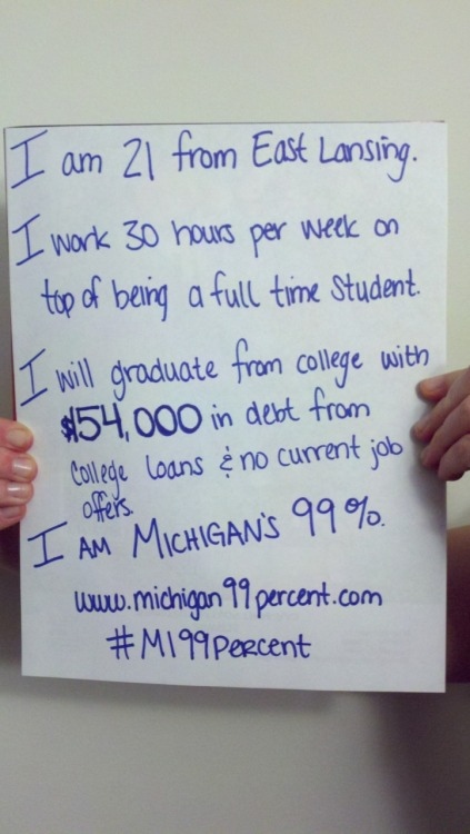 I am 21 from East Lansing.  I work 30 hours per week on top of being a full time student.  I will graduate from college with $54,000 in debt from college loans & no current job offers.