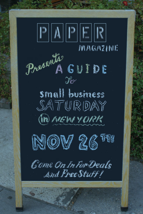 "PAPER Presents: A Guide to Small Business Saturday in New York PAPER Magazine and American Express have come together to present Small Business Saturday in New York City. On November 26, 2011, ""thousands of independently owned restaurants, bars, boutiques, salons,  record stores, bookstores, etc. will open their doors to the public and  offer special deals"". All of the boroughs will be represented and gives all of us a great opportunity to see how small businesses in New York thrive. You can download the guide here and look out for the Chicago and San Fransisco guides!"
