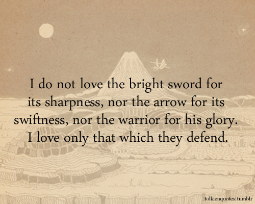 """I do not love the bright sword for its sharpness, nor the arrow for its swiftness, nor the warrior for his glory. I love only that which they defend."" Faramir via The Two Towers"