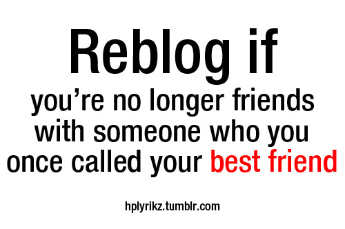 Reblog if you're no longer friends with someone who you once called your best friend.