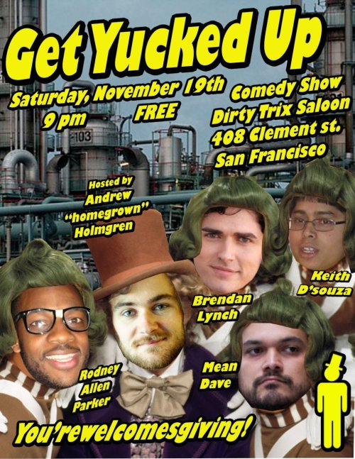 11/19. Get Yucked Up @ Dirty Trix. 408 Clement St. SF. FREE. 9PM. Featuring Brendan Lynch, Keith D, Mean Dave, Rodney Allen Parker and hosted by Andrew Holmgren. [New Saturday Coolness]