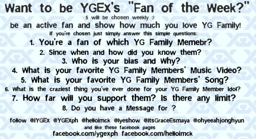 "[OTHER] Want to be YGEX's ""Fan of the Week""? Read this.     Want to be iYGEX ""Fan of the week"" ? 5 will be chosen weekly  be an active fan and show how much you love YG Family! if you're chosen just simply answer these following questions: 1. You're a fan of which YG Family Member? 2. Since when and how did you knew them? 3.  Who is your Bias and Why? 4. What is your Favorite  YG Family Members' Music Video? 5. What is your favorite YG Family Members' Song? 6. What is the craziest thing you've ever done for your YG Family Member Idol? 7. How far will you support them? Is there any limit? 8. Do you have a message for? follow them to have the chance to be  #YGEXsFanoftheWeek  TWITTER: helloimck / lyeshow / itsGraceEsmaya / ohyeeahjonghyun / YGEXph / iYGEX FACEBOOK : Helloimck / YGEX PHilippines tweet with this always okay : #YGEXsFanoftheWeek"