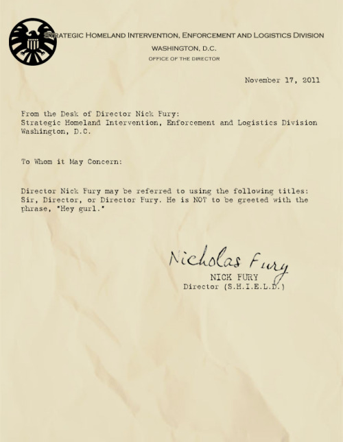 "awfullyrandom:  memosfromfury:  Director Nick Fury may be referred to using the following titles: Sir, Director, or Director Fury. He is NOT to be greeted with the phrase, ""Hey gurl.""  I ALMOST SPAT OUT MY COFFEE.  THIS BLOG. I SWEAR WITH ALL MY LIFE. IS PERFECT."