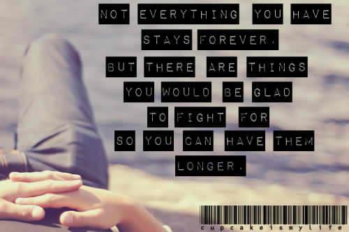 Not everything you have stays forever but there are things you would be glad to fight for so you can have them longer. :)