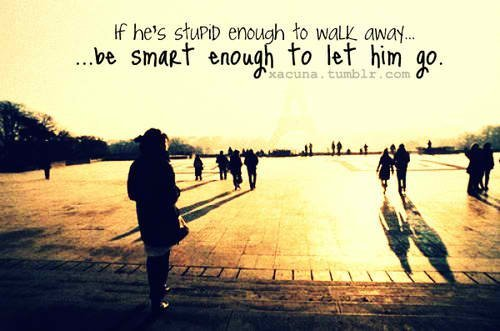 If he's Stupid to walk away.. .. be SMART enough to let him go.. ;)