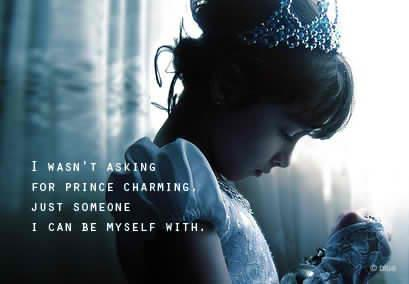 I wasn't asking for prince charming, just someone I can be myself with.