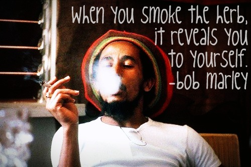 """When you smoke the herb, it reveals you to yourself."" -Bob Marley"