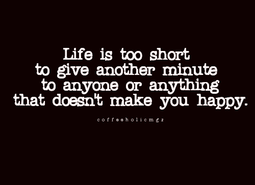 coffeeholicmgz:  Life is too short to give another minute to anyone or anything that doesn't make you happy.