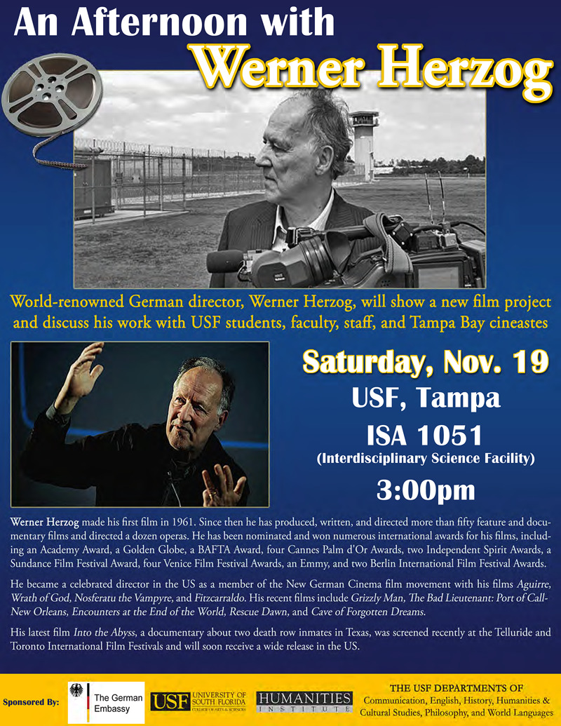 "The great German filmmaker Werner Herzog comes to the University of South Florida Nov. 19 at 3 p.m. to show and discuss a new work in progress — a rare treat for Tampa Bay film lovers. The event, ""An Afternoon with Werner Herzog"" is free and open to the public and will be held in USF's new Interdisciplinary Sciences Building (ISA) on the Tampa campus, Room 1051. ""Mr. Herzog will be in Sarasota teaching a filmmaking workshop at the Ringling College of Art and Design, and we are very fortunate that he is making the time to stop in Tampa to spend time with students and the public here,"" said Margit Grieb, associate professor of German in the Department of World Languages. ""He said his priority is having the opportunity of sharing his work with students and generously said yes to my request."" THIS IS HAPPENING!"