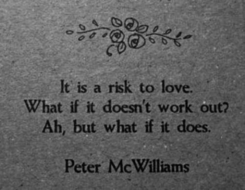 Inspiration  It is a risk to love.What if it doesn't work out?Ah, but what if it does.-Peter McWilliams