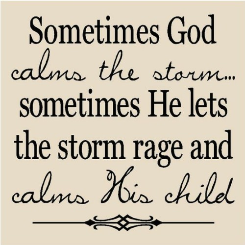 Inspiration  Sometimes God calms the storm…Sometimes He lets the storm rage and calms His child.