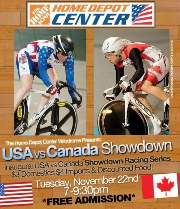 NEXT WEEK AT HOME DEPOT CENTER VELODROME   To get hyped for the UCI World Cup competition in Colombia next month, the USA and Canadian national teams are holding a special race night at the Home Depot Center Velodrome in Carson, CA.  The USA vs. Canada Showdown will feature Sprints, Keirins, Points Races and lots more between some of the fastest riders from each country.  I expect this will be an awesome night of races with a lot of teamwork on the track — something we don't see too often in a sport where the field is made up of two dozen or more competing countries.  Admission is FREE for spectators and there will be drinks and food for the thirsty and hungry.  Get ready for some fun at the bike races Tuesday night!