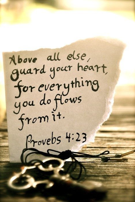 Scripture  Above all else, guard your heart, for everything you do flows from it.+Proverbs 4:23