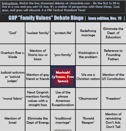 cognitivedissonance:  You suggested it. I created it. I give you the bingo board for a spectacular drinking game involving the GOP debate/discussion hosted by The Family Leader, Iowa's premier anti-gay and anti-choice group. It's this Saturday from 4-6 p.m. CST and will be live-streamed here. I'll be live-tweeting it. Michele Bachmann, Rick Perry, Herman Cain, Newt Gingrich, and Ron Paul are all confirmed to attend. Mitt Romney was invited, and Jon Huntsman was snubbed.  The Family Leader is that heinous group of folks who brought you the misogynistic, anti-marriage equality pledge that claimed blacks were better off under slavery, and pornography should be banned. Should be a good time… and seriously, I'm pretty sure this can be reused after the 19th.