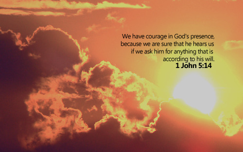 """We have courage in God's presence, because we are sure that he hears us if we ask him for anything that is according to his will."""