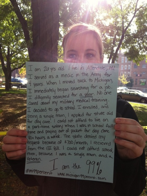 wearethe99michigan:I am 26 yrs. old.  I live in Allendale, MI.  I served as a medic in the Army for 4 years.  When I moved back to Michigan, I immediately began searching for a job.  I dilligently searched for a year.  No one cared about my military medical training.  I decided to go to school.  I enrolled, and being a single mom, I applied for state aid for day care.  I could not afford to live on a part-time salary when I was in school full time and paying out of pocket for day care 40  hours a week.  The state denied my request because of $700/month I received from the GI Bill.  I could not afford school, then, because I was a single mom and a veteran.