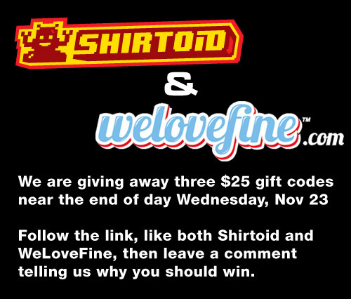 "INDEED! Giving away three gift certificates in conjunction with Shirtoid; if you're on Facebook, like us both and tell us why you are totally our favorite, we just don't know it yet. Spill! WIN! shirtoid:  The fine folks at Mighty Fine have teamed up with Shirtoid to give away  three $25 gift certificates to the Mighty Fine store. How does one enter  to win one of these gift certificates? First, follow this link to our contest page, click the ""Like"" button  for both Shirtoid and Mighty Fine. Then scroll down and leave a comment  telling us why you deserve to be one of the winners. Three winners will  be picked near the end of the day Wednesday, November 23, 2011."