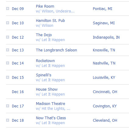 Hey friends!  We have a couple MI shows before we head back out on tour for a mini-run with our friends in Let It Happen.  Hopefully you can make it out to a show to hang with us.  Please spread this around to your friends, re-blog it, post it on twitter and facebook and we can make these shows great! Dec-09  Pontiac, MI - Pike Roomhttp://www.facebook.com/events/252750791440002/Dec-10  Saginaw, MI - Hamilton Street Pubhttp://www.facebook.com/events/225114660888834/ — TOUR W/ LET IT HAPPEN — Dec-12  Indianapolis, IN - The Dojohttp://www.facebook.com/events/197414880336999/Dec-13  Knoxville, TN - Longbranch Saloonhttp://www.facebook.com/events/300102916681279/Dec-14  Nashville, TN - Rocketownhttp://www.facebook.com/events/308510169159865/Dec-15  Louisville, KY - Spinelli'shttp://www.facebook.com/events/170682639691294/Dec-16  Cincinnati, OH - house show tba  http://www.facebook.com/events/182257295191332/Dec-17  Covington, KY - Madison Theatre w/Hit the Lights (Let It Happen CD Release Show)http://www.facebook.com/events/160535787377009/Dec-18  Cleveland, OH - Now That's Classhttp://www.facebook.com/events/170927392999591/