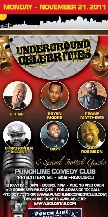 "11/21. Underground Celebrities @punchlinesf . 444 Battery St. SF. 8 PM. $15. Feat Bryan Moore, G. King, Cory ""Showtime"" Robinson, Big T, Reggie Matthews and Chris Riggins. Advanced Tickets: Here."