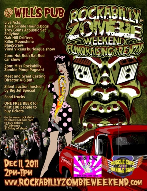 Rockabilly Zombie Weekend Fundraising Frenzy!   When we received word that their was a filmmaker about to embark on their journey of creating their feature film entitled, Rockabilly Zombie Weekend, we knew this was something we needed to help spread the word on for three reasons!     1. Rockbilly - who doesn't love some good 'ol rockabilly folks? 2. Zombies - No explanation neccesary. 3. Weekend - Favorite part of the week, am I right?     That's all we needed to throw our support to Rockabilly Zombie Weekend! Head over to Will's Pub on December 11th in Orlando, Florida and support a dream! Details below!    On December  11, 2011 Wills Pub in Orlando will host the fundraising event for a  Central Florida production called Rockabilly Zombie Weekend.   The  event kicks off at 2pm with registration for rat rods and hot rods for  the carshow and for models participating in the Miss Rockabilly Zombie  Pinup Pageant.    There are seven live acts performing:  The Horrible Hound Dogs Troy Goins acoustic set Zallyhoo Killer Moonshine BlueScrew Oak Hill Drifters And burlesque from Vinyl Vixens   The  event runs from 2-11pm both indoor and outdoor venue with food trucks,  silent auction for the rockabilly crowd and the zombie crowd along with a  meet and greet with Greg Neff the Casting Director.   Our sponsors Muscle Cars and Handle Bars sponsors along with Hard Wok Rock n Roll food truck will be present for all the fun.