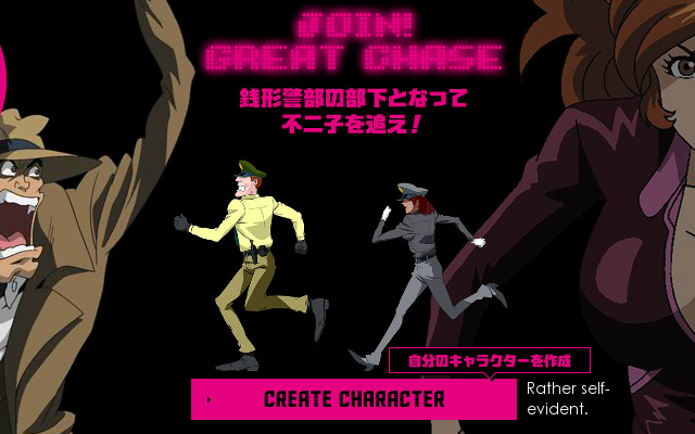 Basic instructions for registering and playing the Lupin the Third Great Chase game. (http://www.lupin-greatchase.com) It's pretty much just a competitive contest with a weekly puzzle page that you have to figure out in order to find the gang. (The first level is Fujiko) You sign up to be an Interpol officer, and all those police officers running in the intro are avatars for players, with the ones closer to the front being the ones with the highest scores. Non-Japanese residents can register to play, but they're not qualified to win the prizes. There's quite a few neat animated clips and, and and you get these neat little Achievement things (like a ramen cup!) after each level!