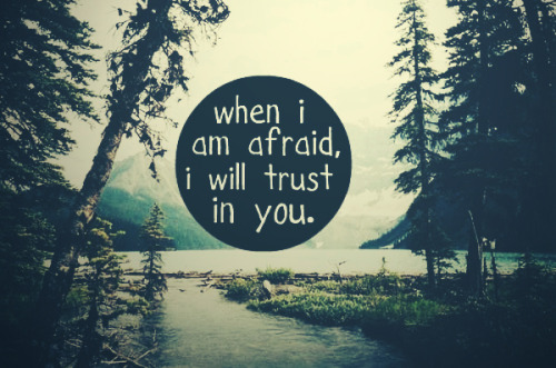 Inspiration  When I am afraid, I will trust in You.