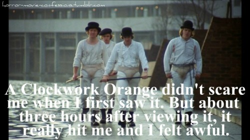 """a clockwork orange didn't scare me when i first saw it (though i'm not sure does it count as horror anyway). but about 3 hours after viewing it, it really hit me and i felt awful."""
