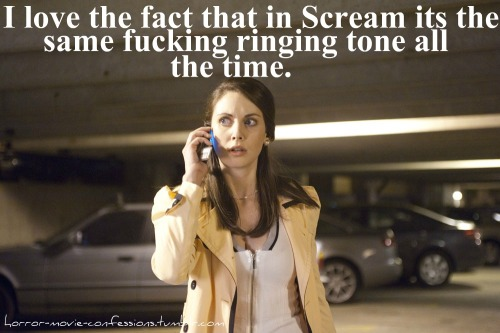 """I love the fact that in scream its the same fucking ringing tone all the time."""