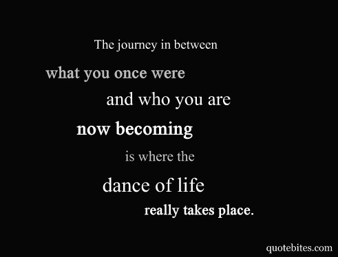 The journey in between what you once were and who you are now becoming is where the dance of life really takes place…