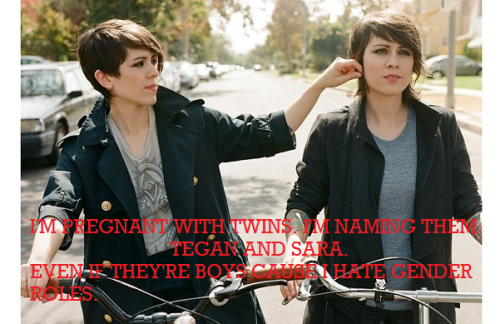 [Image: Tegan and Sara <3. If you can't tell who's who I worry about your fandom. Text: I'm pregnant with twins. I'm naming them Tegan and Sara. Even if they're boys cause I hate gender roles.]