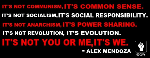 It's not communism, it's common sense.It's not socialism, it's social responsibility.It's not anarchism, it's power sharing.It's not revolution, it's evolution.It's not you or me, it's we. -Alex Mendoza