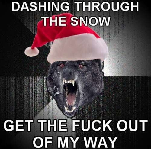 derych:  imthecoollizee:   DASHING THROUGH THE SNOW GET THE FUCK OUT OF MY WAY YOU'RE SO FUCKING SLOW AND FAT, WHAT DO YOU WEIGH HA-HA-HA YOU CAN'T FUCKING SING I'LL START A FUCKING FIGHT GET OUT MY WAY YOU FUCKING HO I'M DRIVING HERE TONIGHT  JINGLE BELLS, GO TO HELL GET THE FUCK OUT OF MY WAY OH WHAT FUN IT IS TO RIDE OVER BODIES EVERY DAY (HEY) JINGLE BELLS, GO TO HELL BITCH WHAT DID I SAY RUN THAT ASS CUZ YOU CAN'T HIDE FROM MY MOTHERFUCKING SLEIGH HEY  i can't stop laughing. it hurts. oh..oh my… oh my goddamn….  I might have burst m gut laughing… xD   OutSTANDING