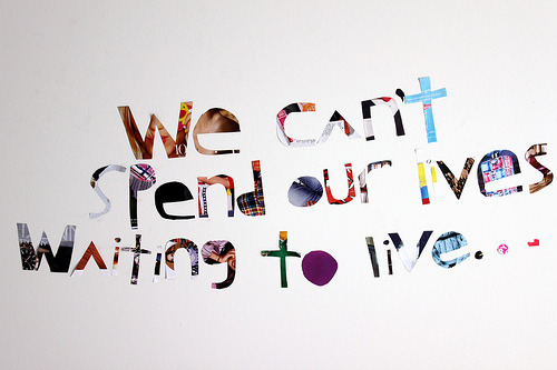 we can't spend out lives waiting to live… (by pearl xiao Δ)