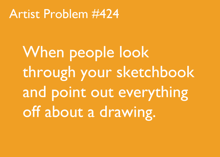 artist-problems:  Submitted by: stormy-eyed [#424: When people look through your sketchbook and point out everything off about a drawing.]