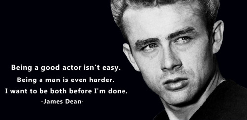 Being a good actor isn't easy. Being a man is even harder. I want to be both before I'm done.   -James Dean-