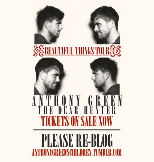 "RE-BLOG with your date :) BEAUTIFUL THINGS TOURAnthony Green w/ special guests The Dear Hunter 1/13/12 Toad's Place New Haven, CT 1/14/12 The Recher Theatre Towson, MD 1/15/12 The Loft Poughkeepsie, NY 1/18/12 Paradise Rock Club Boston, MA 1/19/12 Bowery Ballroom New York, NY 1/20/12 Union Transfer Philadelphia, PA 1/21/12 The Kingdom Richmond, VA 1/22/12 Cat's Cradle Carrboro, NC 1/24/12 Exit/In Nashville, TN 1/25/12 The Loft Atlanta, GA 1/27/12 State Theatre St Petersburg, FL 1/28/12 Culture Room Fort Lauderdale, FL 1/29/12 The Social Orlando, FL 1/31/12 Warehouse Live Houston, TX 2/1/12 Korova San Antonio, TX 2/2/12 Mohawk Austin, TX 2/3/12 Trees Dallas, TX 2/4/12 Tricky Falls El Paso, TX 2/6/12 Clubhouse Music Venue Tempe, AZ 2/8/12 The Epicentre San Diego, CA 2/9/12 El Rey Theatre Los Angeles, CA 2/11/12 The Glass House Pomona, CA 2/12/12 Slims San Francisco, CA 2/14/12 Hawthorne Theater Portland, OR 2/15/12 Neumos Seattle, WA 2/17/12 The Complex Salt Lake City, UT 2/18/12 Bluebird Theater Denver, CO**JUST ADDED** **6/20/12 Mr. Small's Theatre Pittsburgh, PA **6/21/12 The Emerson Theatre Indianapolis, IN**6/22/12 The Bottom Lounge Chicago, IL **6/23/12 Station 4 St. Paul, MN **6/26/12 Magic Stick Detroit, MI **6/27/12 Grog Shop Cleveland Heights, OHh **6/28/12 Club at Water St. Music Hall Rochester, NY **6/29/12 The Met Cafe Pawtucket, RI **6/30/12 Hangar 84 Vineland, NJ Tickets to the tour are ONLY available with the ""Beautiful Things"" album pre-order. To get your album & tickets CLICK HERE."