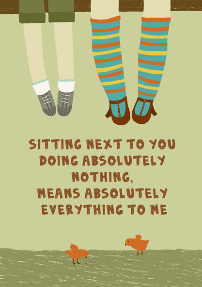 Sitting next to you doing absolutely nothing, means absolutely everything to me..