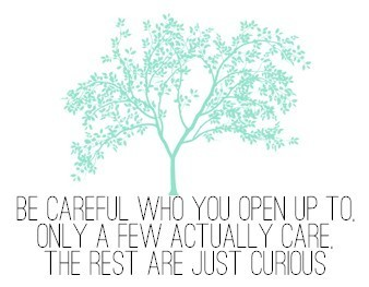 seaweed-and-smoke-it:  .  Be careful who you open up to.  Only a few actually care the rest are just curious.