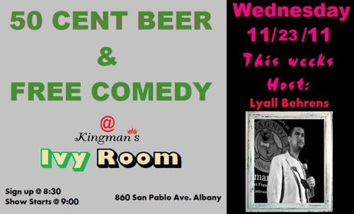 11/23. Open Mic Comedy @ Kingman's Ivy Room. 860 San Pablo Ave. Albany,CA. Sign Ups: 8:30PM. Show: 9:00PM. Hosted by Lyall Behrens. [50 Cent Beer? When did G-UNIT get an alcohol deal? I thought it was just water.]