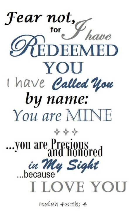 Fear not, for I have redeemed you;I have called you by name, you are mine.Because you are precious in my eyes,and honored, and I love you, Isaiah 43