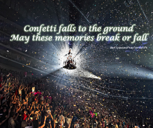 dailydoseoftaylorswift:  Confetti falls to the groundMay these memories break or fall