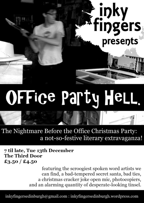The Nightmare Before the Office Christmas PartyDecember 13th, 7 - 11 The Third Door, Lothia St£3.50/£4.50  Inky Fingers, Edinburgh's grassroots events series for writers and performers, is putting on a spectacular literary office party. Come in your awful bowties and desperate tinsel to enjoy festive and unfestive performances from top local writers, photocopier destruction, an extraordinary literary secret santa, a competition for the worst christmas cracker joke, and much else besides. Grotesque, glorious, and packed to the gunnels with amazing words: be there!  Inky Fingers is an Edinburgh-based events series for writers and performers, running workshops, open mics, and special literary events. Find out more at http://inkyfingersedinburgh.wordpress.com/, on Facebook, or on Twitter @InkyFingersEdin.