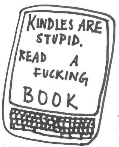 little-blackbook:  read a fucking book  Not that anyone should have to justify what technology they do or don't use.  But I was given my Kindle at a time when my arms were too weak to hold a book and turn the pages for the length of time it takes to read a book.  I'm stronger now but I can easily get that weak again by using my arms too much — like by reading long books.  The voice feature is more than just a cool addon if you're visually impaired, dyslexic, intellectually disabled to the point of finding reading hard, or get migraines from the eye strain of reading.  And this is just off the top of my head.   Technology that seems frivolous to others can be life-changing for disabled people. I'm in bed close to 24/7 and having a way I can read without a backlight, while lying on my side and barely twitching a finger to change pages?  It's amazing.  Having a way I can read without my eyes when I'm overly prone to migraines, or when my visual perception is shot to hell?  Also amazing. Way easier than trying to surf the web with emacspeak with my eyes shut.  People who make remarks about how pointless technology is rarely consider this angle.  Of course — nobody should feel that they need to justify their reason for technology (and I even believe this about technology expressly made for disabled people and socially considered off limits to anyone else).  People can use a Kindle for any reason they want up to and including laziness and I have zero problem with that.  But the fact that people making these remarks never even consider that there are people who can't read books or can only do so at risk to their health or pain levels… that irks me in a completely unique way.  Despite collecting books I still do 99% of my actual reading on Kindle for exactly those reasons.