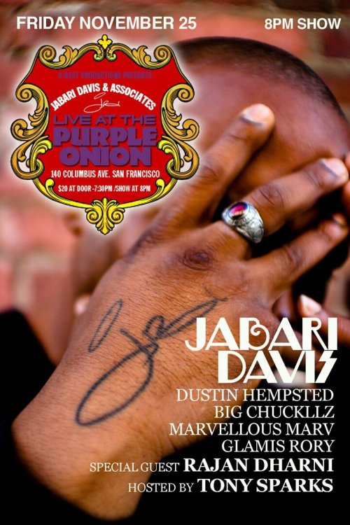 11/25. Jabari Davis Headlines @ Purple Onion. 140 Columbus Ave. SF. 8PM. $20. Feat Rajan Dharni, Dustin Hempsted, Big Chuckllz, Marvellous Marv, and Glamis Rory. Hosted by Tony Sparks.