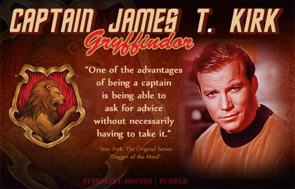 "starfleet-houses:  Starfleet-Houses » Captain James T. Kirk: Likely the most famous and most-decorated Starfleet captain in history, James Kirk is very forward, aggressive, charismatic and powerful. His devotion to Starfleet and his ability to brave through unknown danger, fighting for the sake of ""good"" as his personal moral values dictate, as well as a certain disregard for the rules where necessary earn him a place in Gryffindor House."