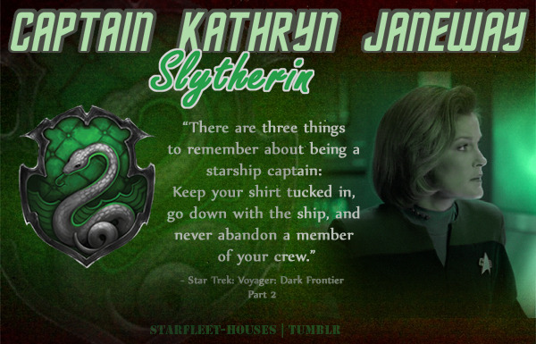 starfleet-houses:  Starfleet-Houses » Captain Kathryn Janeway: The first female Starfleet captain to be featured in the series, Janeway is also given the unique challenge of being separated from Starfleet, lost in the Delta Quadrant. Janeway is clever, witty, stoic,  kind at most times but also occasionally sharp and abrasive - she commands her authority firmly. Her determination to expand her knowledge and get her crew safely home against all odds as well as her spitfire personality, knowing when it is to her benefit to bend the rules a little puts her in Slytherin House.  Hmmmmm… I dunno, again with the Gryffindor or Ravenclaw… Maybe a Slythedor… I can kind of see it… But she's so warm and mother hen-ish when she's not being bad ass…