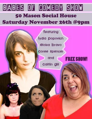 11/26. Babes of Comedy Show @ 50 Mason Social House. 9PM. FREE. Feat Lydia Popovich, Elosia Bravo, Coree Spencer and Caitlin Gill.