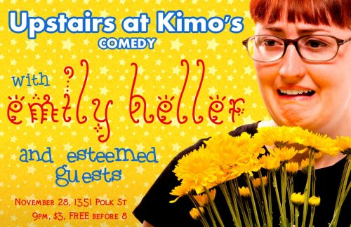11/28. Emily Heller @ Kimo's. 1351 Polk St. SF. $3 (Free before 8 PM). 9 PM.  Featuring Surprise Guests.  Open mic starts at 8, showcase starts at 9 and goes until 11, and        then  there is ANOTHER open mic. The show is free if you show up  before   8     and  tickets are $3 afterwards.